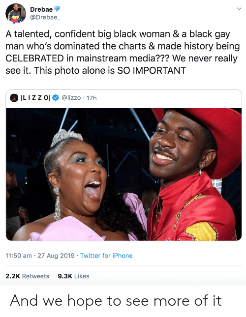 Being Alone, Iphone, and Twitter: Drebae  @Drebae_  A talented, confident big black woman & a black gay  man who's dominated the charts & made history being  CELEBRATED in mainstream media??? We never really  see it. This photo alone is SO IMPORTANT  ILIZZ O  @lizzo 17h  11:50 am 27 Aug 2019 Twitter for iPhone  2.2K Retweets  9.3K Likes And we hope to see more of it