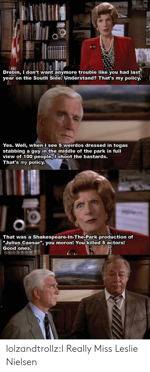 """100 People: Drebin, I don't want anymore trouble like.you had last  year on the South Side. Understand? That's my policy  Yes. Well, when I see 5 weirdos dressed in togas  stabbing a guy in the middle of the park in full  view of 100 people, Ushoot the bastards.  That's my policy.  That was a Shakespeare-In-The-Park production of  """"Julius Caesar"""", you moron! You killed 5 actors!  Good ones. lolzandtrollz:I Really Miss Leslie Nielsen"""
