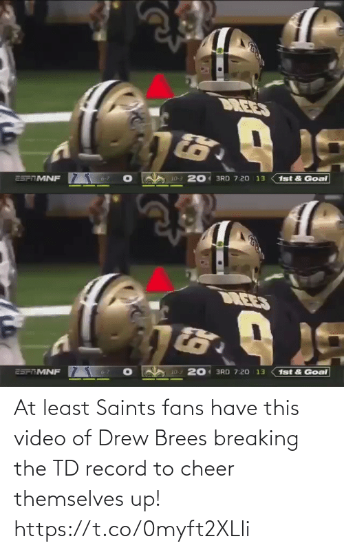 Goal: DREES  10-3 201 3RD 7:20 13  25PTMNF  1st & Goal   DREES  1st & Goal  20 3RD 7:20 13  10-3  25FTMNF At least Saints fans have this video of Drew Brees breaking the TD record to cheer themselves up! https://t.co/0myft2XLli