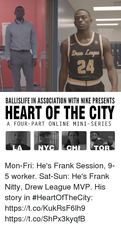 Drewing: Drem  24  BALLISLIFE IN ASSOCIATION WITH NIKE PRESENTS  HEART OF THE CITY  A FOUR- PART ONLINE MINI SERIES  LA  NYCECHTOR Mon-Fri: He's Frank Session, 9-5 worker. Sat-Sun: He's Frank Nitty, Drew League MVP.  His story in #HeartOfTheCity: https://t.co/KukRsF6lh9 https://t.co/ShPx3kyqfB