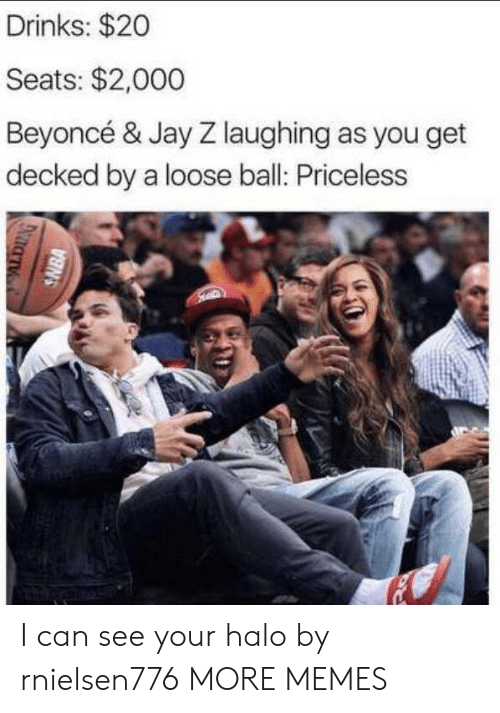 Jay: Drinks: $20  Seats: $2,000  Beyoncé & Jay Z laughing as you get  decked by a loose ball: Priceless  SNBA I can see your halo by rnielsen776 MORE MEMES