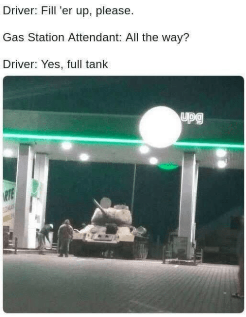 Gas Station: Driver: Fill 'er up, please  Gas Station Attendant: All the way?  Driver: Yes, full tank