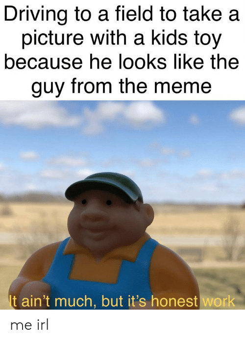 Meme It: Driving to a field to take a  picture with a kids toy  because he looks like the  guy from the meme  It ain't much, but it's honest work me irl