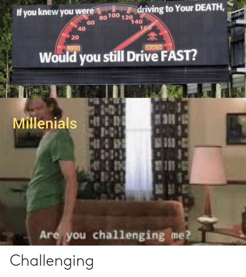 Driving, Death, and Drive: driving to Your DEATH,  If you knew you were  80100 120  60  140  160  40  20  DEATH  LDGE  Would you still Drive FAST?  Millenials &D  5  Are you challenging me? Challenging