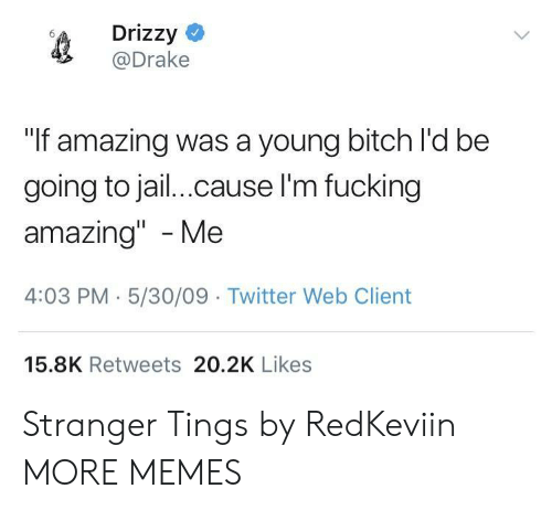 """Fucking Amazing: Drizzy  @Drake  """"If amazing was a young bitch l'd be  going to jail.cause l'm fucking  amazing"""" -Me  4:03 PM-5/30/09 Twitter Web Client  15.8K Retweets 20.2K Likes Stranger Tings by RedKeviin MORE MEMES"""