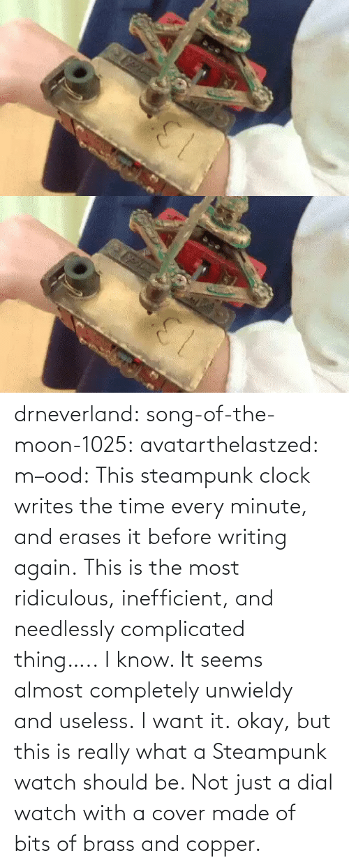 Moon: drneverland: song-of-the-moon-1025:  avatarthelastzed:  m–ood:   This steampunk clock writes the time every minute, and erases it before writing again.    This is the most ridiculous, inefficient, and needlessly complicated thing…..   I know. It seems almost completely unwieldy and useless. I want it.  okay, but this is really what a Steampunk watch should be. Not just a dial watch with a cover made of bits of brass and copper.