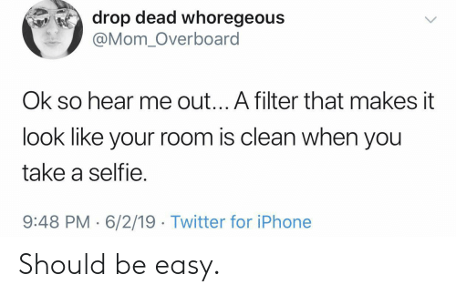 Iphone, Selfie, and Twitter: drop dead whoregeous  @Mom_Overboard  Ok so hear me out... A filter that makes it  look like your room is clean when you  take a selfie.  9:48 PM 6/2/19 Twitter for iPhone Should be easy.