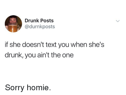 Dank, Drunk, and Homie: Drunk Posts  @durnkposts  if she doesn't text you when she's  drunk, you ain't the one Sorry homie.