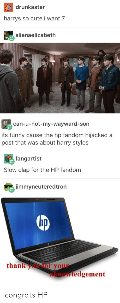 Its Funny: drunkaster  harrys  so cute i want 7  alienaelizabeth  can-u-not-my-wayward-son  its funny cause the hp fandom hijacked a  post that was about harry styles  fangartist  Slow clap for the HP fandom  jimmyneuteredtron  hp  thankoor your  knowledgement congrats HP