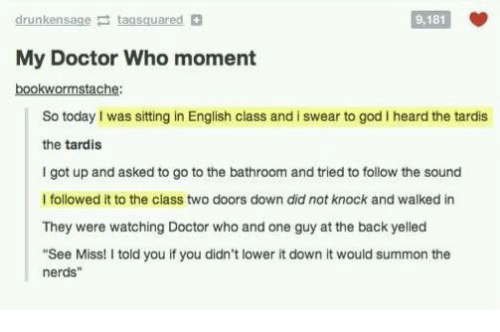"""Summone: drunkensage taasquared  9,181  My Doctor Who moment  bookwormstache:  So today I was sitting in English class and i swear to god I heard the tardis  the tardis  I got up and asked to go to the bathroom and tried to follow the sound  I followed it to the class two doors down did not knock and walked in  They were watching Doctor who and one guy at the back yelled  """"See Miss! I told you if you didn't lower it down it would summon the  nerds"""""""