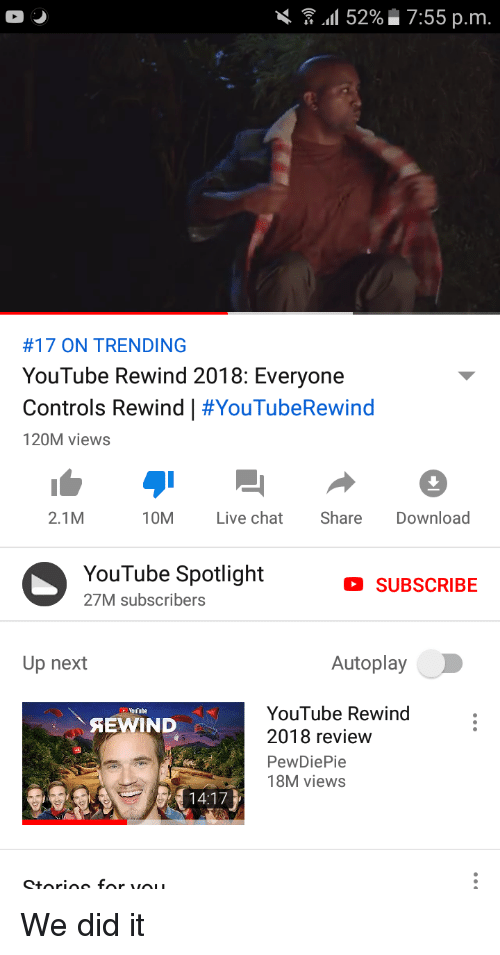 youtube.com, Chat, and Live: DS  \ . all 52% 7:55 p.m.  #17 ON TRENDING  YouTube Rewind 2018: Everyone  Controls Rewind | #YouTubeRewind  120M views  2.1M  10M Live chat Share Download  YouTube SpotlightSUBSCRIBE  27M subscribers  Up next  Autoplay  YouTube Rewind:  2018 review  PewDiePie  18M views  oulube  AEWIND  14:17  Storios for vO