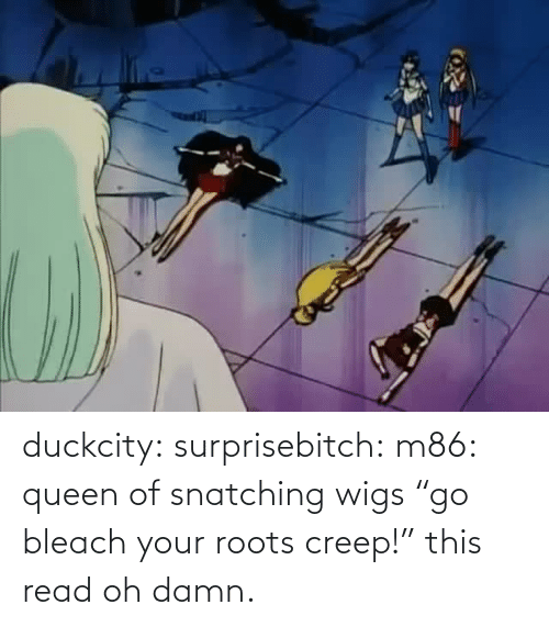 """Queen: duckcity:  surprisebitch: m86: queen of snatching wigs """"go bleach your roots creep!"""" this read   oh damn."""