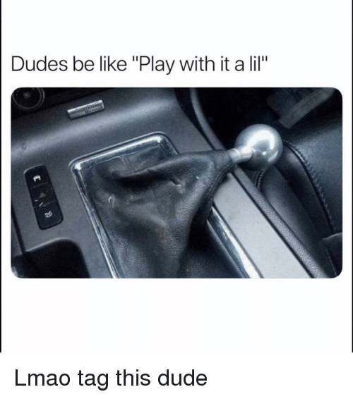 "Be Like, Dude, and Funny: Dudes be like ""Play with it a lil"" Lmao tag this dude"