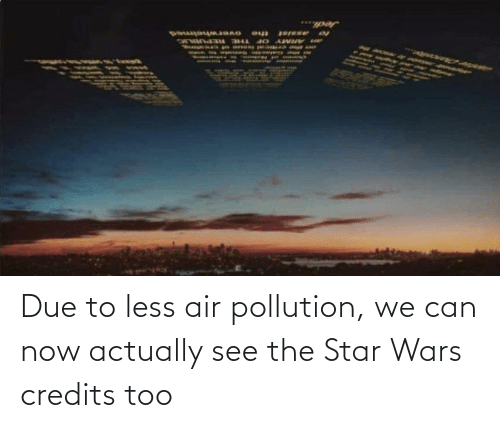 air: Due to less air pollution, we can now actually see the Star Wars credits too