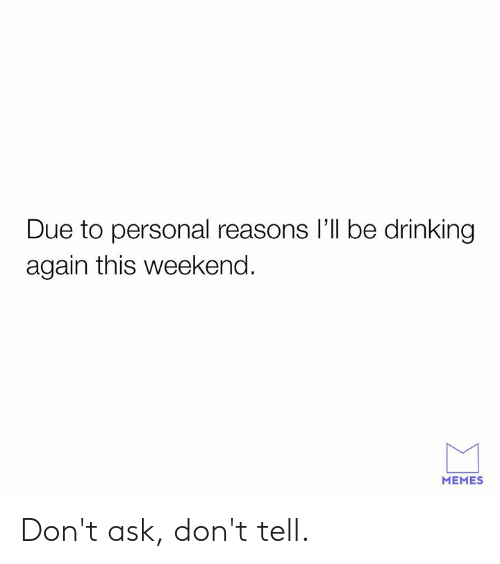 Dank, Drinking, and Memes: Due to personal reasons l'll be drinking  again this weekend.  MEMES Don't ask, don't tell.