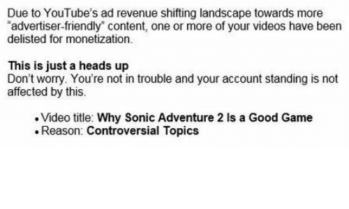 """Videos, Game, and Good: Due to YouTube's ad revenue shifting landscape towards more  """"advertiser-friendly"""" content, one or more of your videos have been  delisted for monetization.  This is just a heads up  Don't worry. You're not in trouble and your account standing is not  affected by this.  Video title: Why Sonic Adventure 2 Is a Good Game  Reason: Controversial Topics"""