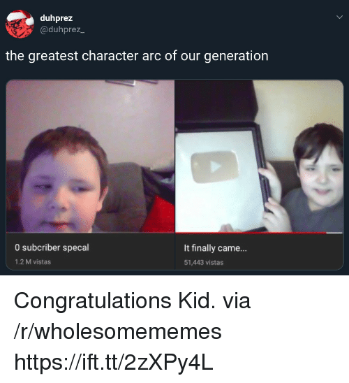 Congratulations, Arc, and Character: duhprez  @duhprez_  the greatest character arc of our generation  0 subcriber specal  It finally came...  51,443 vistas  1.2 M vistas Congratulations Kid. via /r/wholesomememes https://ift.tt/2zXPy4L
