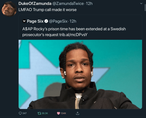 Prison: DukeOfZamunda @ZamundaTwice 12h  LMFAO Trump call made it worse  @PageSix - 12h  r Page Six O  A$AP Rocky's prison time has been extended at a Swedish  prosecutor's request trib.al/mcDPvsY  O 347  t138.3K  134K