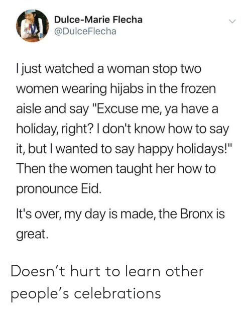 """Frozen, Say It, and Happy: Dulce-Marie Flecha  @DulceFlecha  I just watched a woman stop two  women wearing hijabs in the frozen  aisle and say """"Excuse me, ya have a  holiday, right? 1 don't know how to say  it, but I wanted to say happy holidays!""""  Then the women taught her how to  pronounce Eid  It's over, my day is made, the Bronx is  great. Doesn't hurt to learn other people's celebrations"""