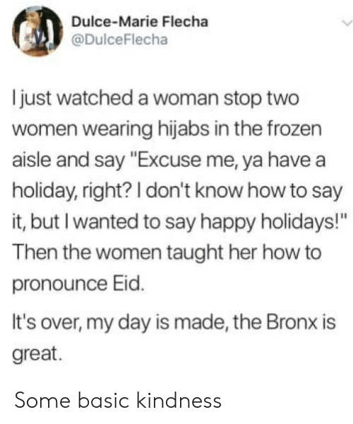 """Frozen, Say It, and Happy: Dulce-Marie Flecha  @DulceFlecha  just watched a woman stop two  women wearing hijabs in the frozen  aisle and say """"Excuse me, ya have a  holiday, right? I don't know how to say  it, but I wanted to say happy holidays!""""  Then the women taught her how to  pronounce Eid.  It's over, my day is made, the Bronx is  great. Some basic kindness"""