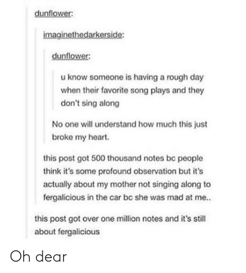 Know Someone: dunflower:  imaginethedarkerside:  dunflower:  u know someone is having a rough day  when their favorite song plays and they  don't sing along  No one will understand how much this just  broke my heart.  this post got 500 thousand notes be people  think it's some profound observation but it's  actually about my mother not singing along to  fergalicious in the car bc she was mad at me..  this post got over one million notes and it's still  about fergalicious Oh dear