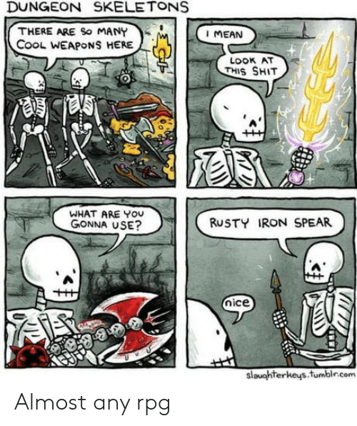 Shit, Cool, and Mean: DUNGEON SKELETONS  THERE ARE So MANY  CooL WEAPONS HERE  I MEAN  LOOK AT  THIS SHIT  WHAT ARE YOU  GONNA USE?  RUSTY IRON SPEAR  nice  slaughterkeys.fumblr.com Almost any rpg