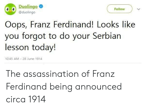 Assassination: Duolingo  Follow  @duolingo  Oops, Franz Ferdinand! Looks like  you forgot to do your Serbian  lesson today!  10:45 AM 28 June 1914 The assassination of Franz Ferdinand being announced circa 1914