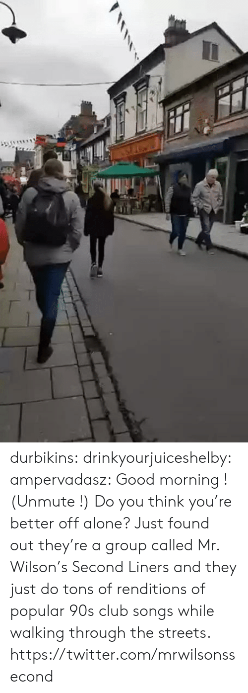 joey: durbikins: drinkyourjuiceshelby:  ampervadasz:  Good morning ! (Unmute !)   Do you think you're better off alone?    Just found out they're a group called Mr. Wilson's Second Liners and they just do tons of renditions of popular 90s club songs while walking through the streets. https://twitter.com/mrwilsonssecond