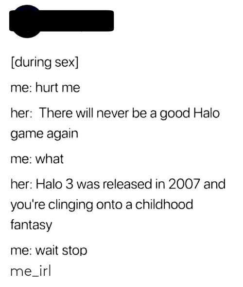 wait: [during sex]  me: hurt me  her: There will never be a good Halo  game again  me: what  her: Halo 3 was released in 2007 and  you're clinging onto a childhood  fantasy  me: wait stop me_irl