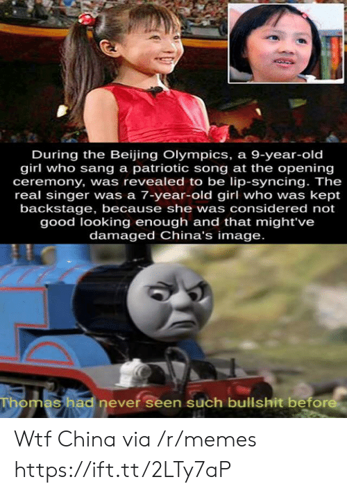 Beijing, Memes, and Wtf: During the Beijing Olympics, a 9-year-old  girl who sang a patriotic song at the opening  ceremony, was revealed to be lip-syncing. The  real singer was a 7-year-old girl who was kept  backstage, because she was considered not  good looking enough and that might've  damaged China's image.  Thomas had never seen such bullshit before Wtf China via /r/memes https://ift.tt/2LTy7aP