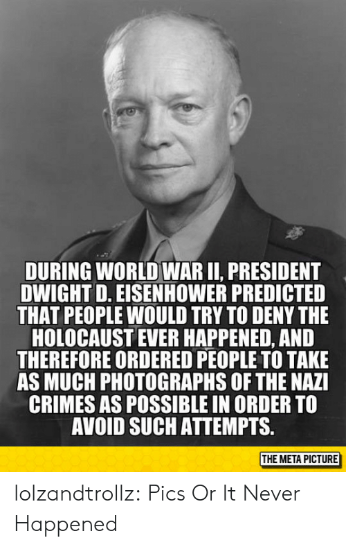dwight: DURING WORLD WAR II, PRESIDENT  DWIGHT D. EISENHOWER PREDICTED  THAT PEOPLE WOULD TRY TO DENY THE  HOLOCAUST EVER HAPPENED, AND  THEREFORE ORDERED PEOPLE TO TAKE  AS MUCH PHOTOGRAPHS OF THE NAZI  CRIMES AS POSSIBLE IN ORDER TO  AVOID SUCH ATTEMPTS.  THE META PICTURE lolzandtrollz:  Pics Or It Never Happened