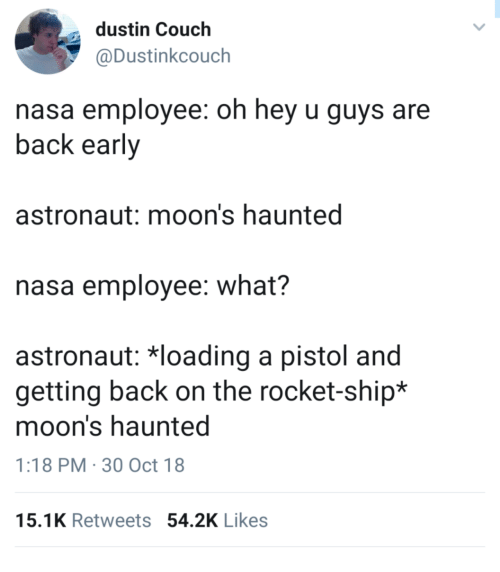 Nasa, Couch, and Back: dustin Couch  @Dustinkcouch  nasa employee: oh hey u guys are  back early  astronaut: moon's haunted  nasa employee: what?  astronaut: 치oading a pistol and  getting back on the rocket-ship*  moon's haunted  1:18 PM 30 Oct 18  15.1K Retweets 54.2K Likes