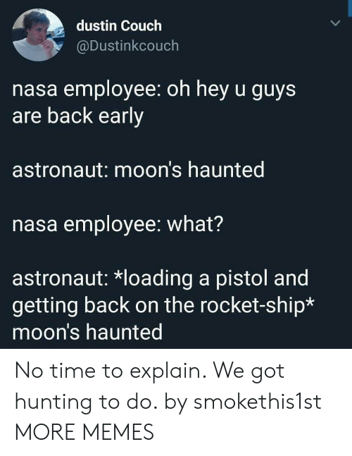 Dank, Memes, and Nasa: dustin Couch  @Dustinkcouch  nasa employee: oh hey u guys  are back early  astronaut: moon's haunted  nasa employee: what?  astronaut: *loading a pistol and  getting back on the rocket-ship*  moon's haunted No time to explain. We got hunting to do. by smokethis1st MORE MEMES