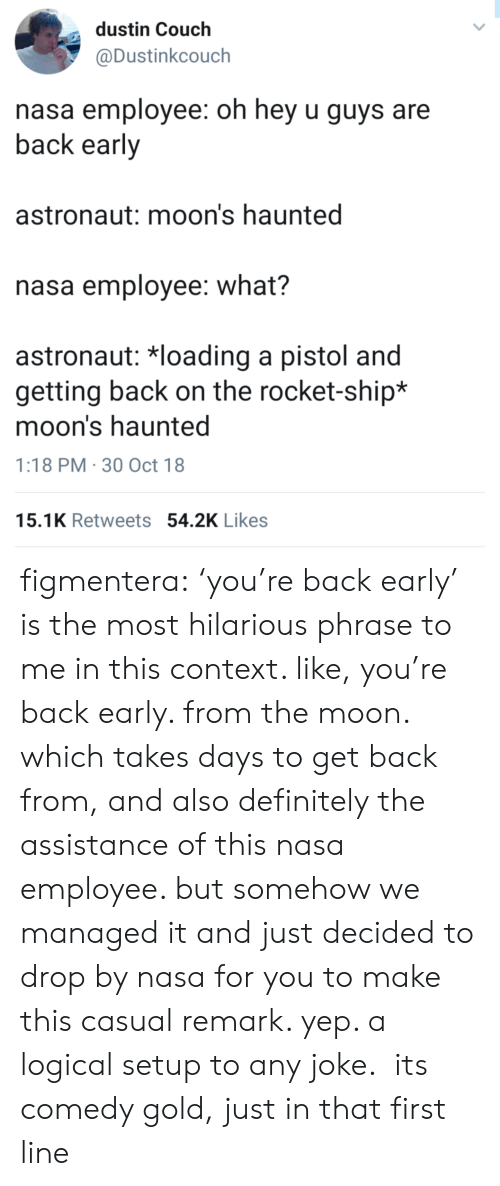 Definitely, Nasa, and Tumblr: dustin Couch  @Dustinkcouch  nasa employee: oh hey u guys are  back early  astronaut: moon's haunted  nasa employee: what?  astronaut: 치oading a pistol and  getting back on the rocket-ship*  moon's haunted  1:18 PM 30 Oct 18  15.1K Retweets 54.2K Likes figmentera: 'you're back early' is the most hilarious phrase to me in this context. like, you're back early. from the moon. which takes days to get back from, and also definitely the assistance of this nasa employee. but somehow we managed it and just decided to drop by nasa for you to make this casual remark. yep. a logical setup to any joke. its comedy gold, just in that first line