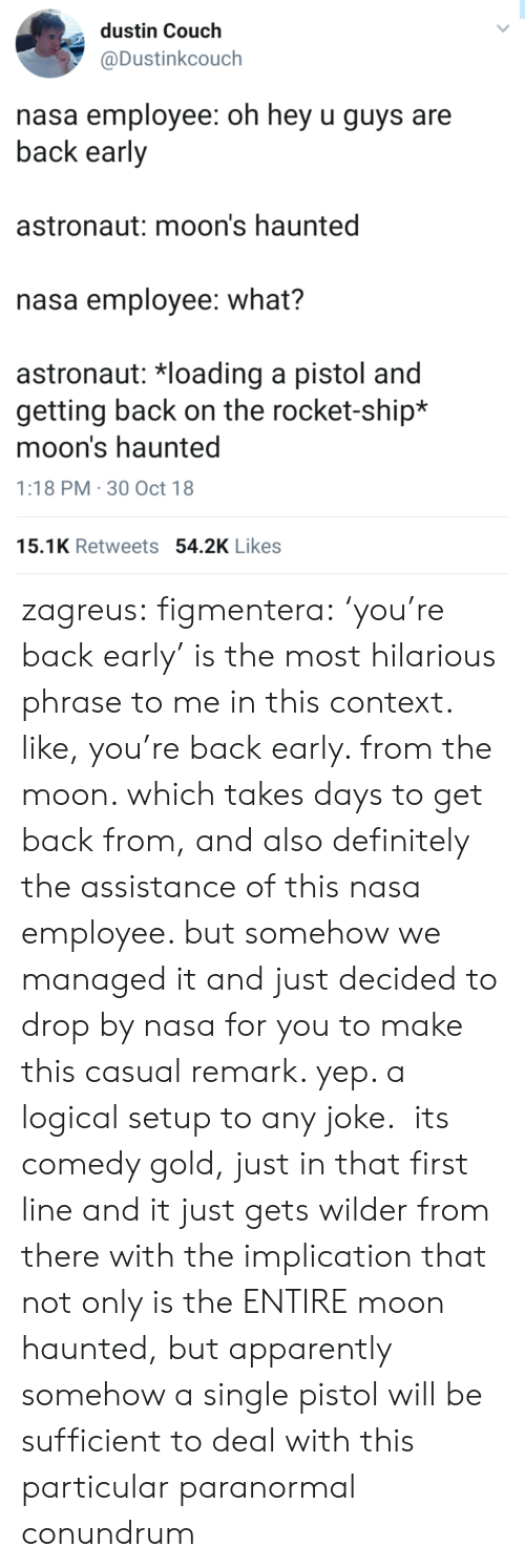 Oh Hey: dustin Couch  @Dustinkcouch  nasa employee: oh hey u guys are  back early  astronaut: moon's haunted  nasa employee: what?  astronaut: 치oading a pistol and  getting back on the rocket-ship*  moon's haunted  1:18 PM 30 Oct 18  15.1K Retweets 54.2K Likes zagreus:  figmentera:  'you're back early' is the most hilarious phrase to me in this context. like, you're back early. from the moon. which takes days to get back from, and also definitely the assistance of this nasa employee. but somehow we managed it and just decided to drop by nasa for you to make this casual remark. yep. a logical setup to any joke. its comedy gold, just in that first line  and it just gets wilder from there with the implication that not only is the ENTIRE moon haunted, but apparently somehow a single pistol will be sufficient to deal with this particular paranormal conundrum
