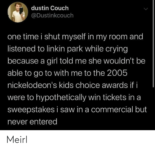 Crying, Saw, and Couch: dustin Couch  @Dustinkcouch  one time i shut myself in my room and  listened to linkin park while crying  because a girl told me she wouldn't be  able to go to with me to the 2005  nickelodeon's kids choice awards if i  were to hypothetically win tickets in a  sweepstakes i saw in a commercial but  never entered Meirl