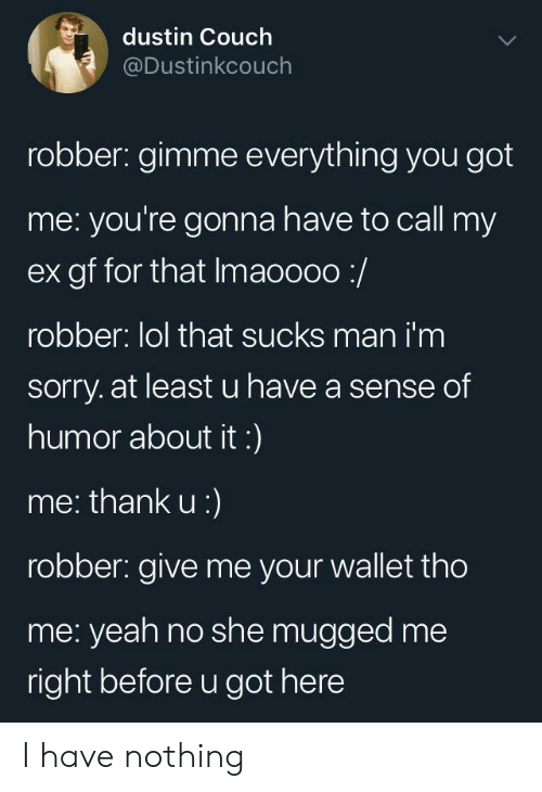 you got me: dustin Couch  @Dustinkcouch  robber: gimme everything you got  me: you're gonna have to call my  ex gf for that Imaoooo:/  robber: lol that sucks man i'm  sorry. at least u have a sense of  humor about it:)  me: thank u:)  robber: give me your wallet tho  me: yeah no she mugged me  right before u got here I have nothing