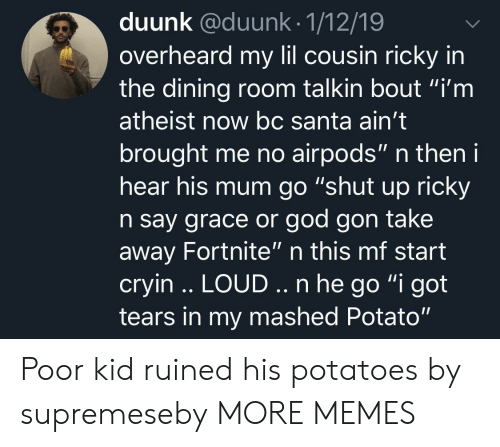 """Dank, God, and Memes: duunk @duunk.1/12/19  overheard my lil cousin ricky in  the dining room talkin bout """"i'm  atheist now bc Santa ain't  brought me no airpods"""" n then i  hear his mum go """"shut up ricky  n say grace or god gon take  away Fortnite"""" n this mf start  cryin .. LOUD.. n he go """"i got  tears in my mashed Potato"""" Poor kid ruined his potatoes by supremeseby MORE MEMES"""