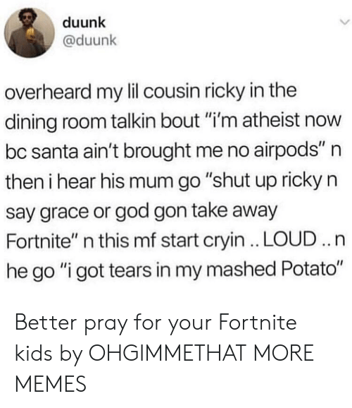 """Dank, God, and Memes: duunk  @duunk  overheard my lil cousin ricky in the  dining room talkin bout """"i'm atheist now  bc santa ain't brought me no airpods"""" n  then i hear his mum go """"shut up ricky n  say grace or god gon take away  Fortnite"""" n this mf start cryin . LOUD .. n  he go """"i got tears in my mashed Potato"""" Better pray for your Fortnite kids by OHGIMMETHAT MORE MEMES"""