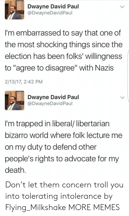 "Libertarian: Dwayne David Paul  @DwayneDavid Paul  I'm embarrassed to say that one of  the most shocking things since the  election has been folks' willingness  to ""agree to disagree"" with Nazis  2/13/17, 2:42 PM  Dwayne David Paul  @DwayneDavid Paul  I'm trapped in liberal/ libertarian  bizarro world where folk lecture me  on my duty to defend other  people's rights to advocate for my  death. Don't let them concern troll you into tolerating intolerance by Flying_Milkshake MORE MEMES"