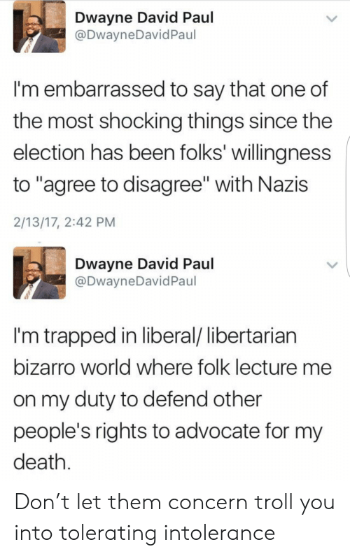 "Libertarian: Dwayne David Paul  @DwayneDavidPaul  I'm embarrassed to say that one of  the most shocking things since the  election has been folks' willingness  to ""agree to disagree"" with Nazis  2/13/17, 2:42 PM  Dwayne David Paul  @DwayneDavid Paul  I'm trapped in liberal/ libertarian  bizarro world where folk lecture me  on my duty to defend other  people's rights to advocate for my  death Don't let them concern troll you into tolerating intolerance"