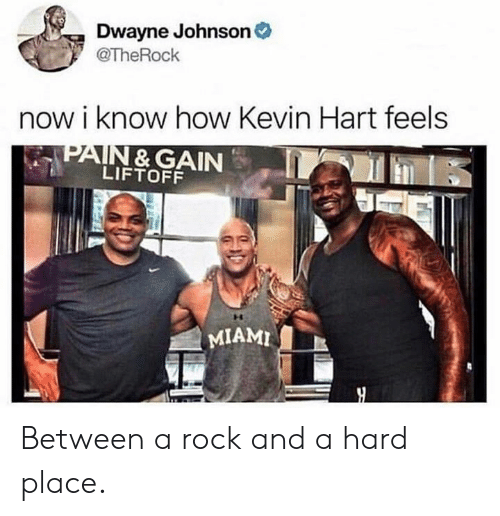 Kevin Hart: Dwayne Johnson  @TheRochk  now i know how Kevin Hart feels  PAIN & GAIN  LIFTOFF  MIAMI Between a rock and a hard place.