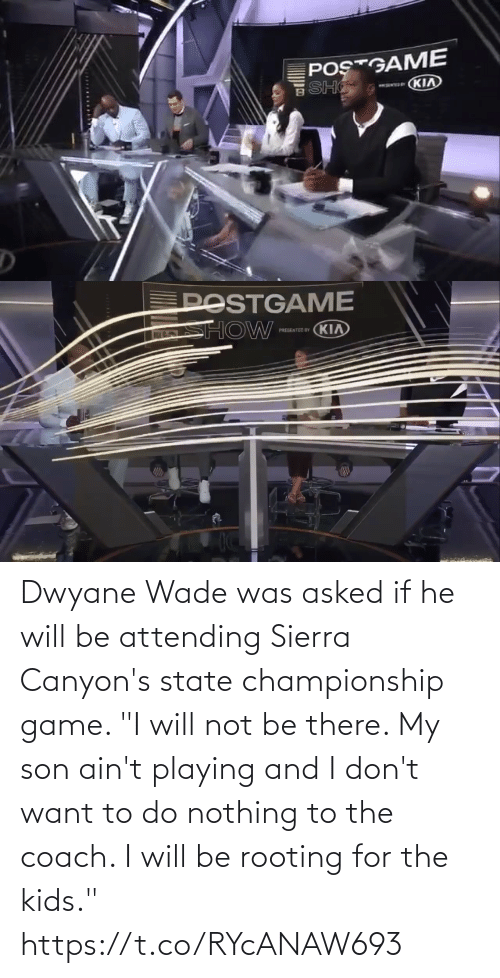 "state: Dwyane Wade was asked if he will be attending Sierra Canyon's state championship game.   ""I will not be there. My son ain't playing and I don't want to do nothing to the coach. I will be rooting for the kids."" https://t.co/RYcANAW693"