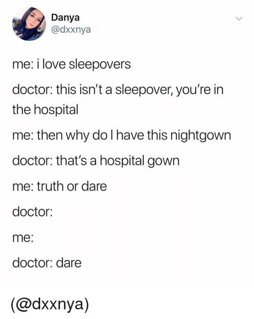Truth or Dare: Dya  @dxxnya  me: i love sleepovers  doctor: this isn't a sleepover, you're in  the hospital  me: then why do I have this nightgown  doctor: that's a hospital gown  me: truth or dare  doctor:  me  doctor: dare (@dxxnya)