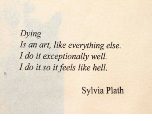 exceptionally: Dying  Is an art, like everything else.  I do it exceptionally well.  I do it so it feels like hell.  Sylvia Plath