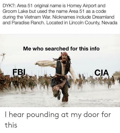 "Fbi, Homey, and Paradise: DYK?: Area 51 original name is Homey Airport and  Groom Lake but used the name Area 51 as a code  during the Vietnam War. Nicknames include Dreamland  and Paradise Ranch. Located in Lincoln County, Nevada  Me who searched for this info  FBI  CIA  Coordinates: 37 14 06""N  115 48 40'W I hear pounding at my door for this"