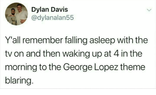George Lopez, Davis, and Remember: Dylan Davis  @dylanalan55  Y'all remember falling asleep with the  tv on and then waking up at 4 in the  morning to the George Lopez theme  blaring