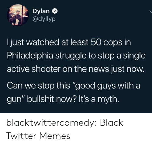 """Just Now: Dylan  @dyllyp  Ijust watched at least 50 cops in  Philadelphia struggle to stop a single  active shooter on the news just now.  Can we stop this """"good guys with a  gun"""" bullshit now? It's a myth. blacktwittercomedy:  Black Twitter Memes"""