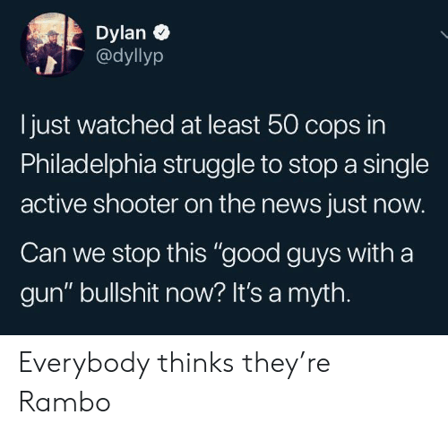 """News, Rambo, and Struggle: Dylan  @dyllyp  just watched at least 50 cops in  Philadelphia struggle to stop a single  active shooter on the news just now.  Can we stop this """"good guys with a  gun"""" bullshit now? It's a myth. Everybody thinks they're Rambo"""