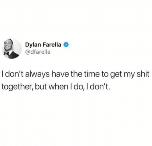 i dont always: Dylan Farella  @dfarella  I don't always have the time to get my shit  together, but when I do, I don't.
